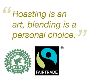 Roasting is an art, blending is a personal choice. Rainforest Alliance and Fairtrade Certified
